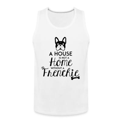 Tank top A house is not a home without a frenchie
