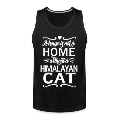 Tank top A house is not a home without a himalayan cat
