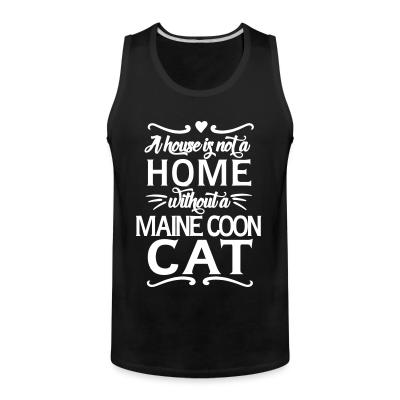 Tank top A house is not a home without a maine coon cat