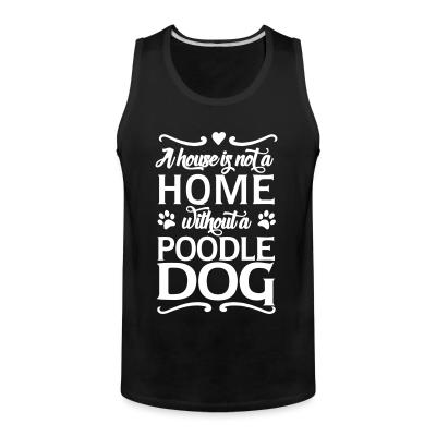 Tank top A house is not a home without a poodle dog