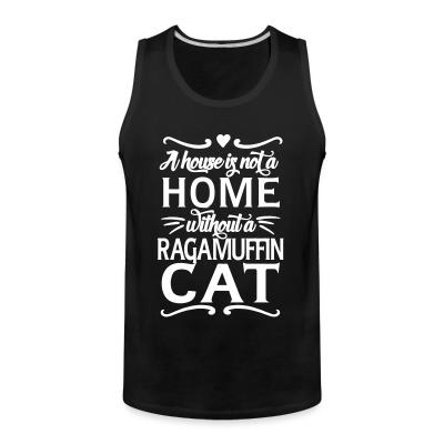 Tank top A house is not a home without a ragamuffin cat