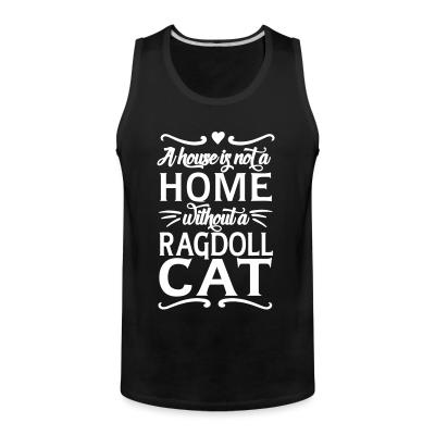 Tank top A house is not a home without a ragdoll cat