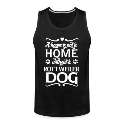 Tank top A house is not a home without a rottweiler dog