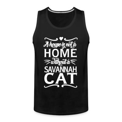 Tank top A house is not a home without a savannah cat