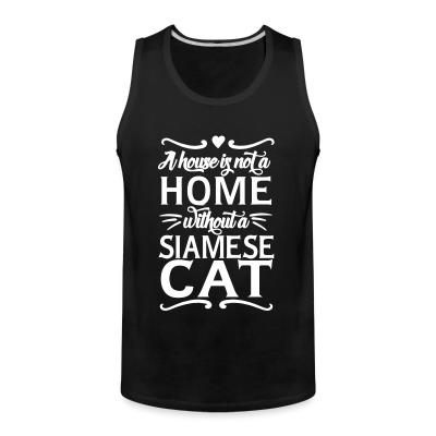 Tank top A house is not a home without a siamese cat