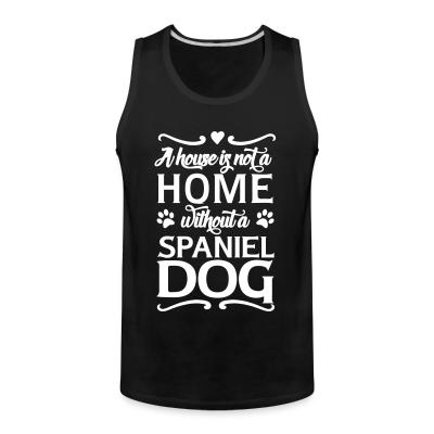Tank top A house is not a home without a spiniel dog
