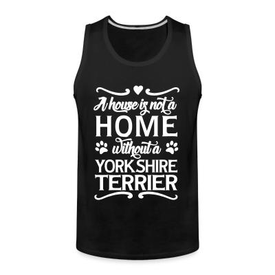 Tank top A house is not a home without a yorkshire terrier