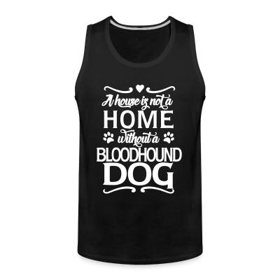 Tank top A house is not a home without bloodhound dog