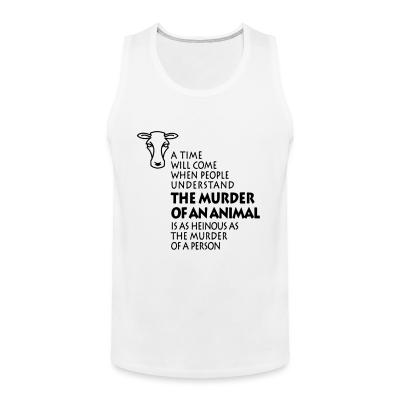 Tank top A time will come when people understand the murder of an animal is as heinous as the murder of a person