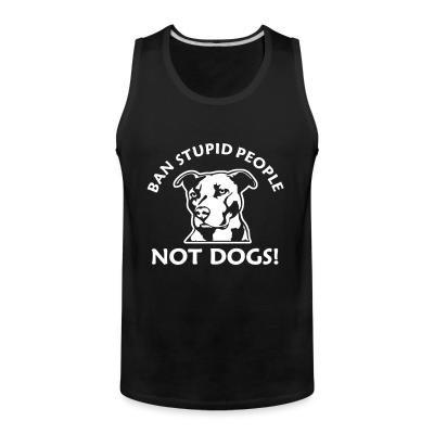 Tank top Ban stupid people not dogs!