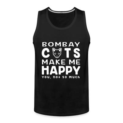 Tank top Bombay cats make me happy. You, not so much.