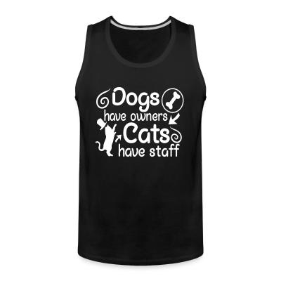 Tank top dogs have owners cats have staff