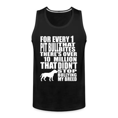 Tank top for every 1 that pitbull bites there's over 10 million that didn't stop bullying my breed