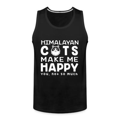 Tank top Himalayan cats make me happy. You, not so much.