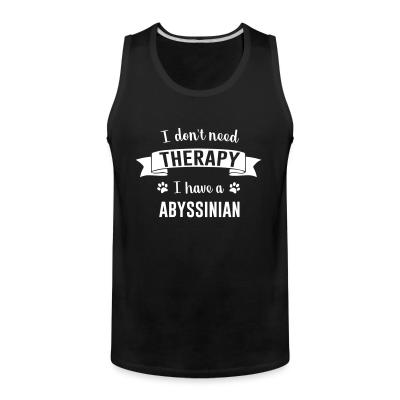 Tank top I don't need therapy I have a abyssinian
