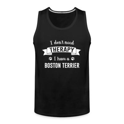 Tank top I don't need Therapy I have a boston terrier