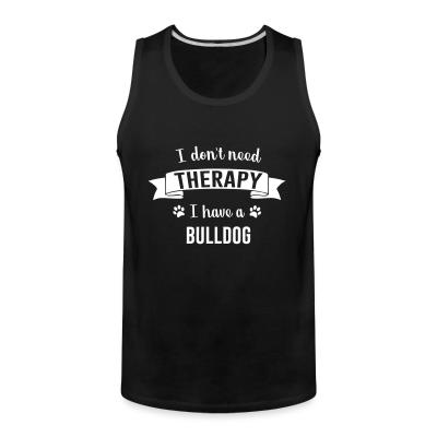 Tank top I don't need Therapy I have a Bulldog