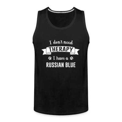 Tank top I don't need therapy I have a russian blue.