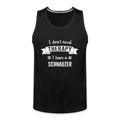 Tank top I don't need Therapy I have a Schnauzer