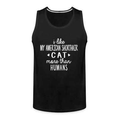 Tank top I like my american shorthair cat more than humans