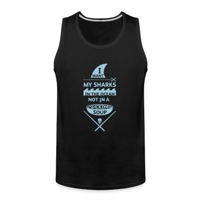 Tank top I want my sharks in the ocean not in a fucking soup