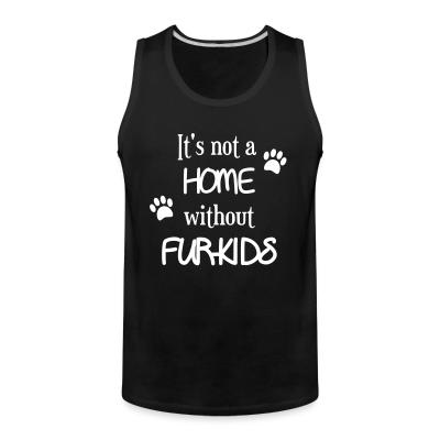 Tank top it's not a home without furkids