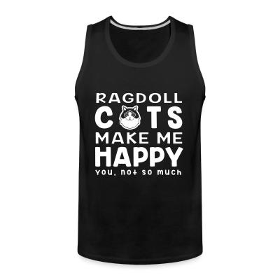 Tank top Ragdoll cats make me happy. You, not so much.