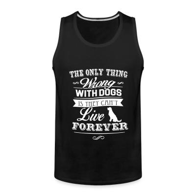 Tank top The only thing wrong with dogs is they can't live forever