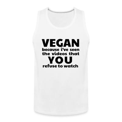 Tank top Vegan because i've seen the videos that you refuse to watch