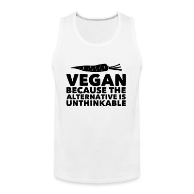 Tank top Vegan because the alternative is unthinkable