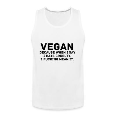 Tank top Vegan because when i say i hate cruelty fucking mean it