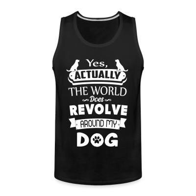 Tank top yes actually the world does revolve around my dog