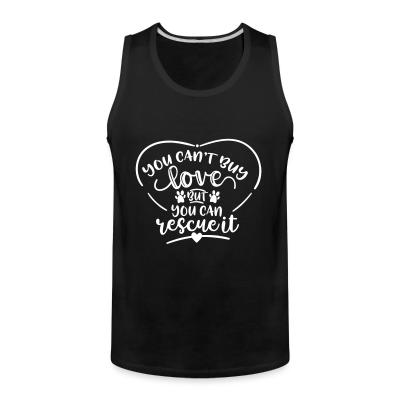 Tank top you can,t buy lover but you can rescue it