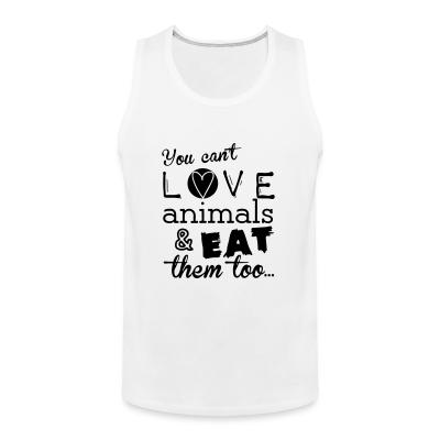 Tank top You can't love animals & eat them too
