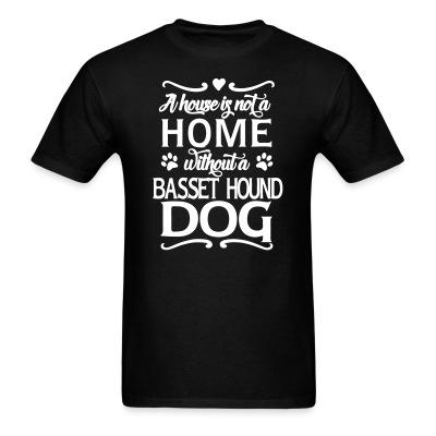 T-shirt A house is not a home without a Basset Hound Dog