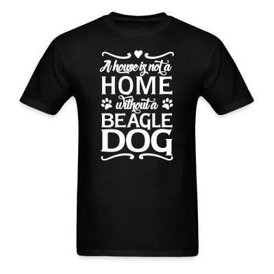 T-shirt A house is not a home without a beagle dog