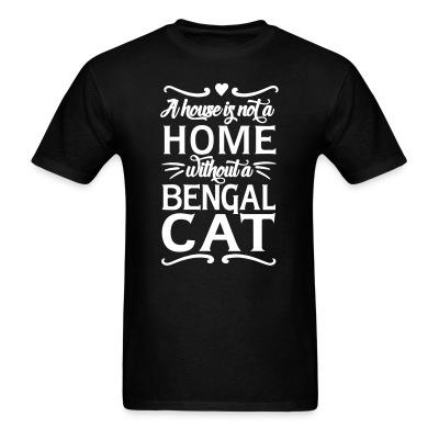 T-shirt A house is not a home without a bengal cat