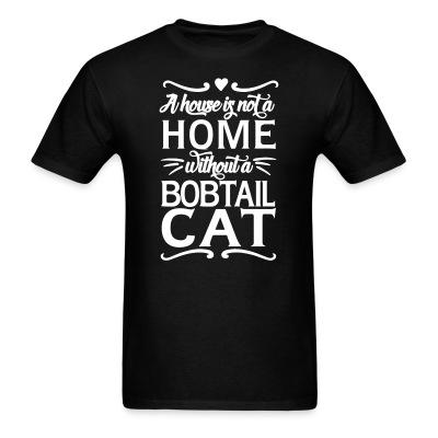 T-shirt A house is not a home without a bobtail cat