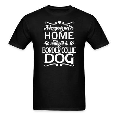 T-shirt A house is not a home without a  Border Collie dog