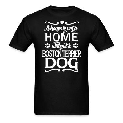 T-shirt A house is not a home without a boston terrier dog
