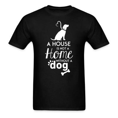 T-shirt A house is not a home without a dog