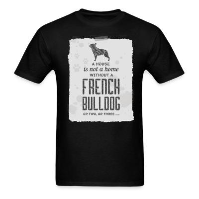 T-shirt a house is not a home without a french bulldog or two , or three...