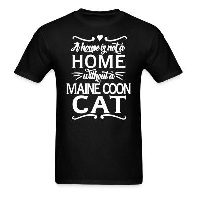 T-shirt A house is not a home without a maine coon cat