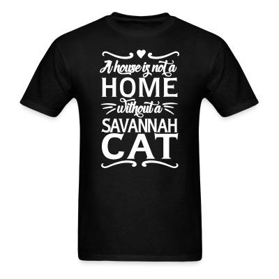 T-shirt A house is not a home without a savannah cat