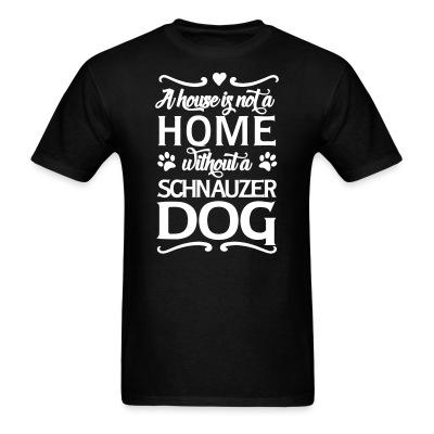 T-shirt A house is not a home without a schnauzer dog
