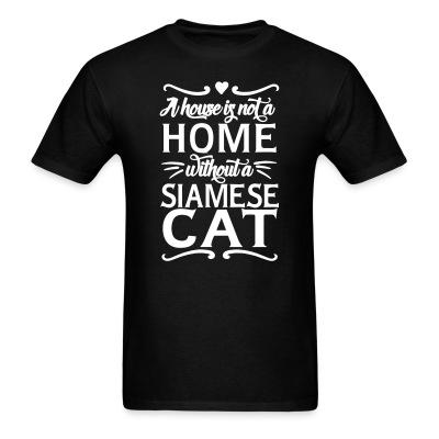 T-shirt A house is not a home without a siamese cat