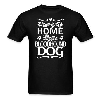 T-shirt A house is not a home without bloodhound dog