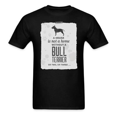 T-shirt A house is not a home without bull terrier or two, or three...
