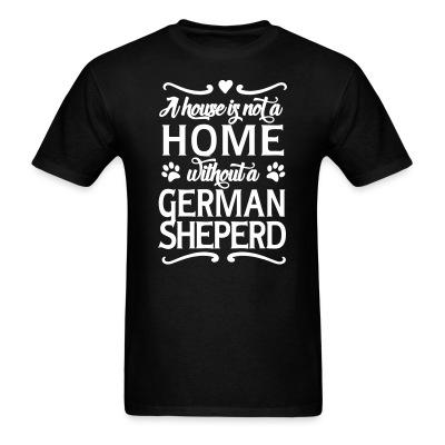 T-shirt A house is not home without a german sheperd