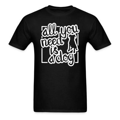 T-shirt All you need is dog
